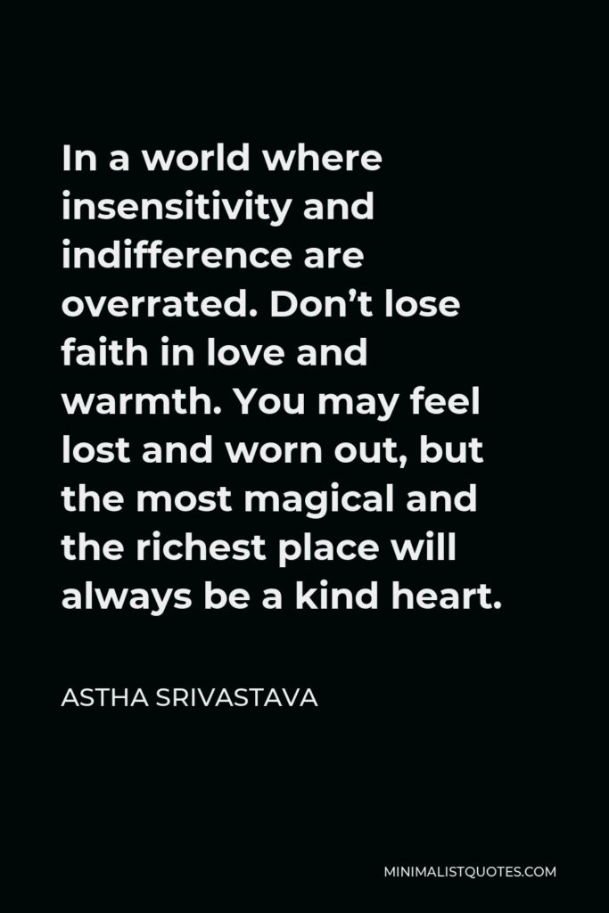 Astha Srivastava Quote - In a world where insensitivity and indifference are overrated.Don't lose faith in love and warmth.You may feel lost and worn out, but the most magical and the richest place will always be a kind heart.