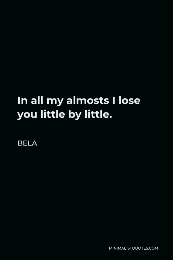 Bela Quote - In all my almosts I lose you little by little.