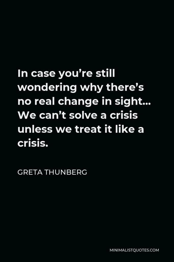 Greta Thunberg Quote - In case you're still wondering why there's no real change in sight… We can't solve a crisis unless we treat it like a crisis.