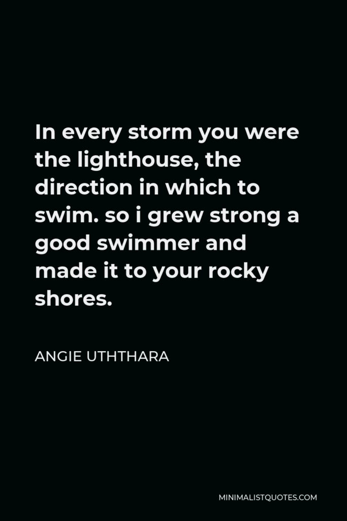 Angie Uththara Quote - In every storm you were the lighthouse, the direction in which to swim. so i grew strong a good swimmer and made it to your rocky shores.