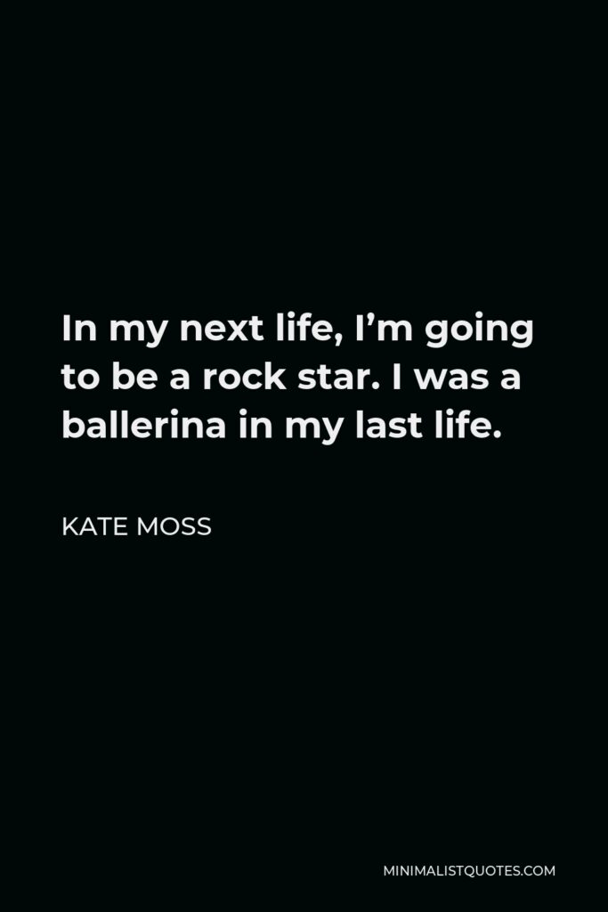 Kate Moss Quote - In my next life, I'm going to be a rock star. I was a ballerina in my last life.