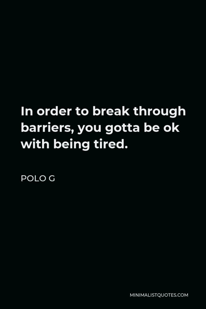 Polo G Quote - In order to break through barriers, you gotta be ok with being tired.
