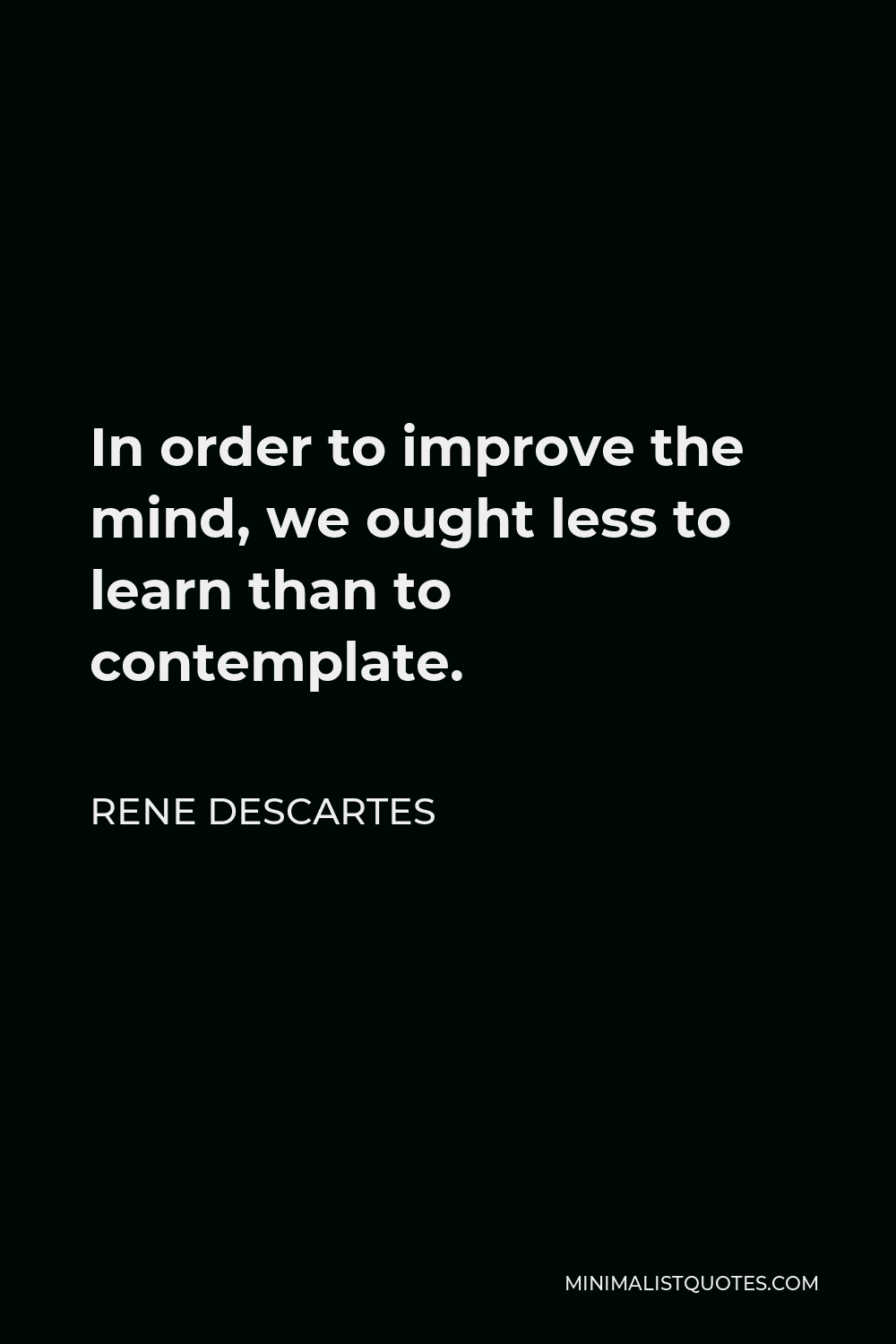 Rene Descartes Quote - In order to improve the mind, we ought less to learn than to contemplate.