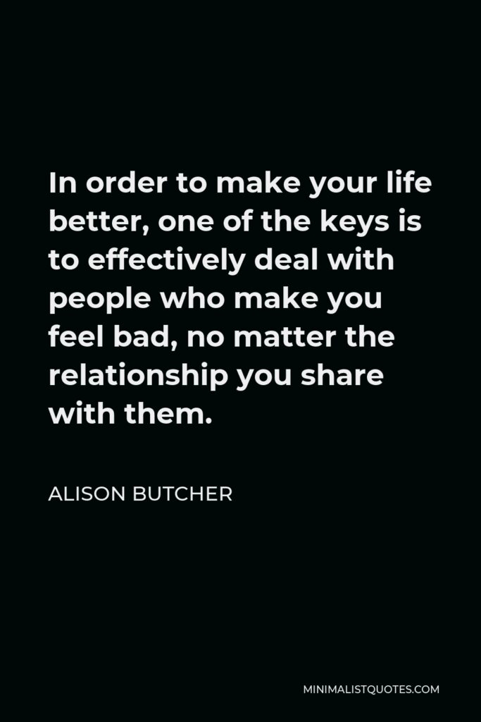 Alison Butcher Quote - In order to make your life better, one of the keys is to effectively deal with people who make you feel bad, no matter the relationship you share with them.