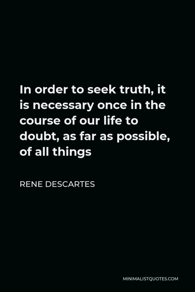 Rene Descartes Quote - In order to seek truth, it is necessary once in the course of our life to doubt, as far as possible, of all things
