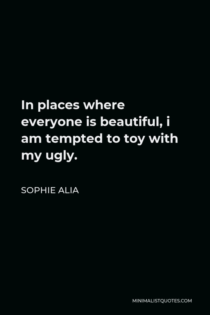 Sophie Alia Quote - In places where everyone is beautiful, i am tempted to toy with my ugly.
