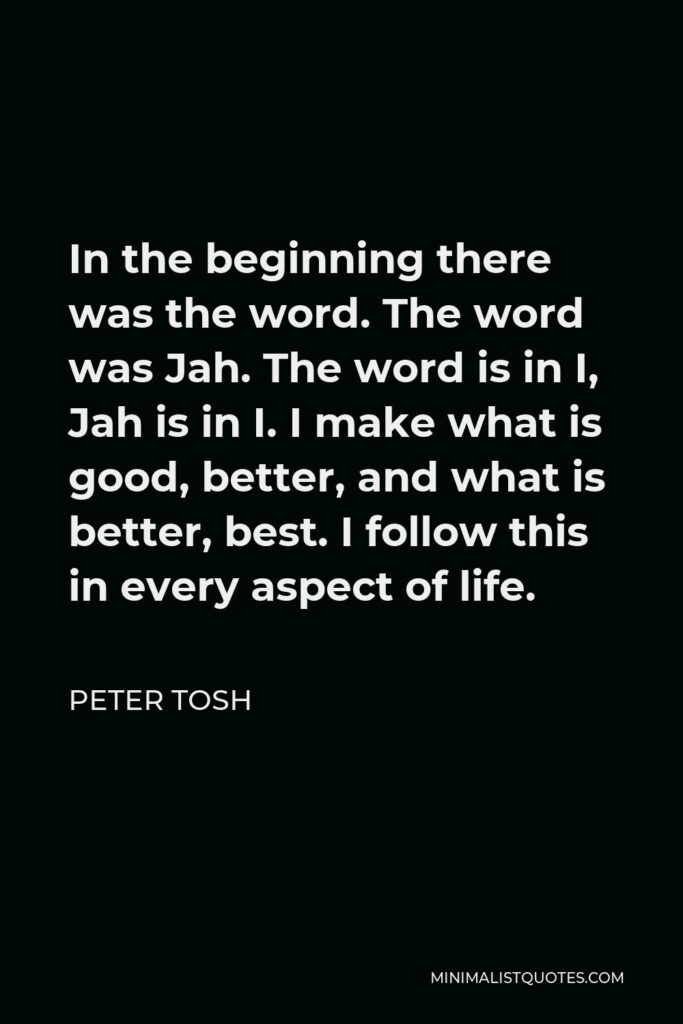Peter Tosh Quote - In the beginning there was the word. The word was Jah. The word is in I, Jah is in I. I make what is good, better, and what is better, best. I follow this in every aspect of life.