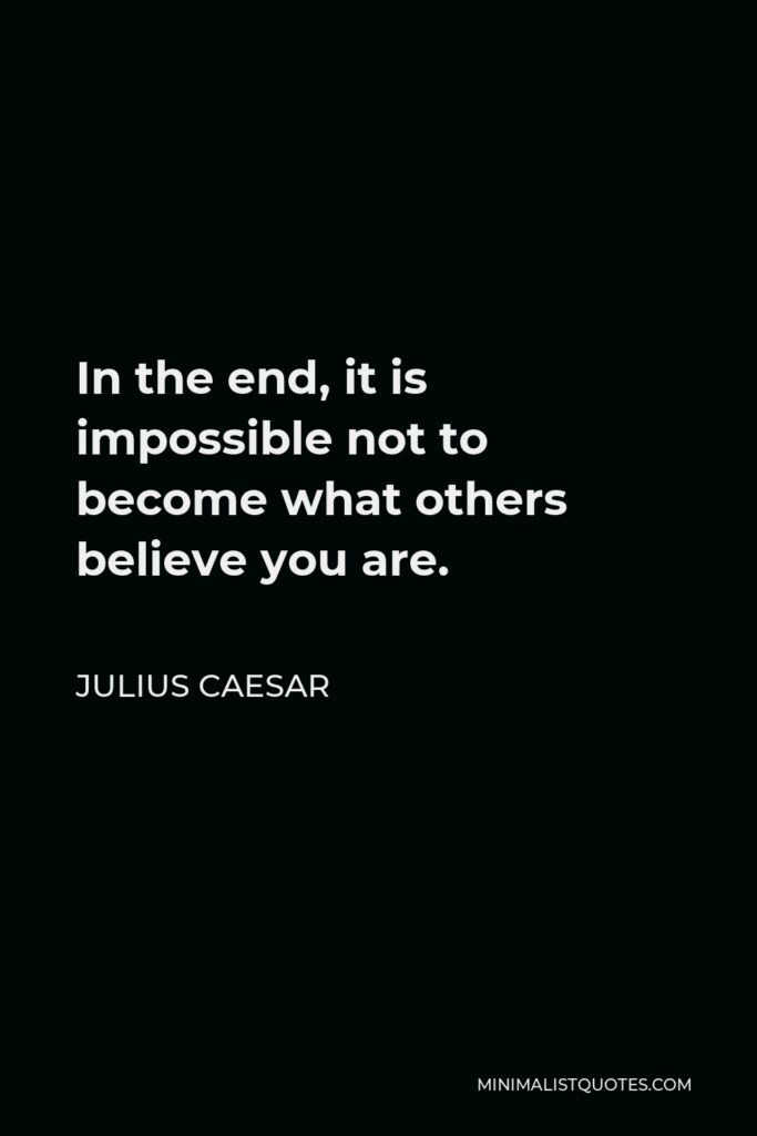 Julius Caesar Quote - In the end, it is impossible not to become what others believe you are.