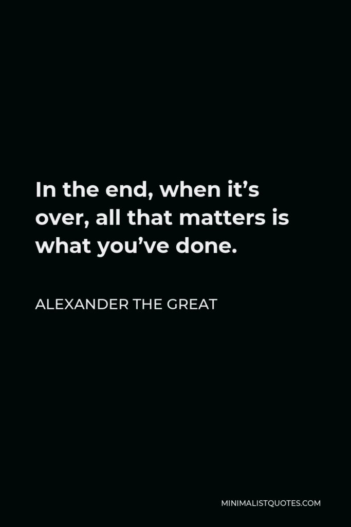 Alexander The Great Quote - In the end, when it's over, all that matters is what you've done.