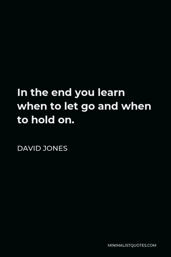 David Jones Quote - In the end you learn when to let go and when to hold on.