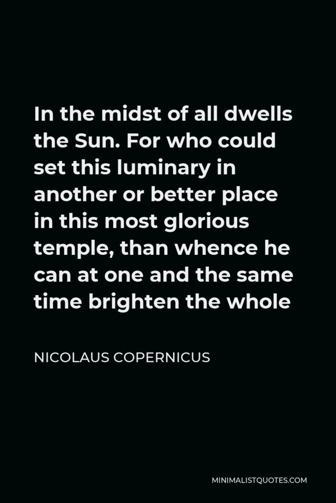Nicolaus Copernicus Quote - In the midst of all dwells the Sun. For who could set this luminary in another or better place in this most glorious temple, than whence he can at one and the same time brighten the whole