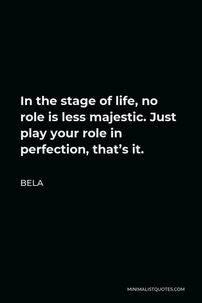 Bela Quote - In the stage of life, no role is less majestic. Just play your role in perfection, that's it.