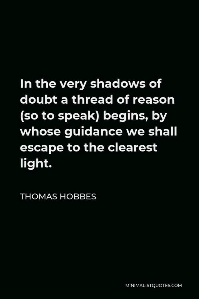 Thomas Hobbes Quote - In the very shadows of doubt a thread of reason (so to speak) begins, by whose guidance we shall escape to the clearest light.