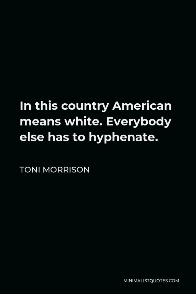 Toni Morrison Quote - In this country American means white. Everybody else has to hyphenate.
