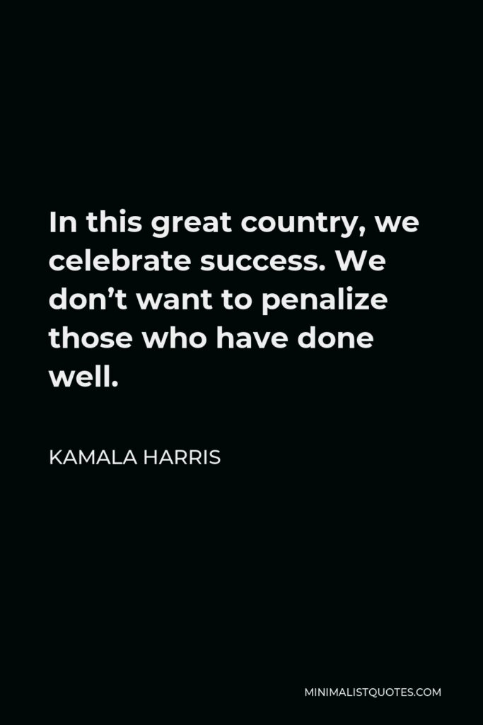 Kamala Harris Quote - In this great country, we celebrate success. We don't want to penalize those who have done well.