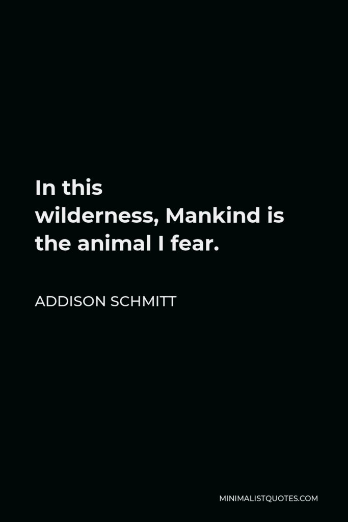 Addison Schmitt Quote - In this wilderness,Mankind is the animal I fear.