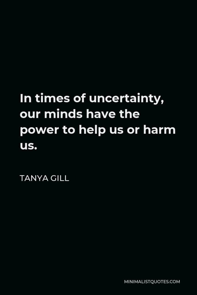 Tanya Gill Quote - In times of uncertainty, our minds have the power to help us or harm us.