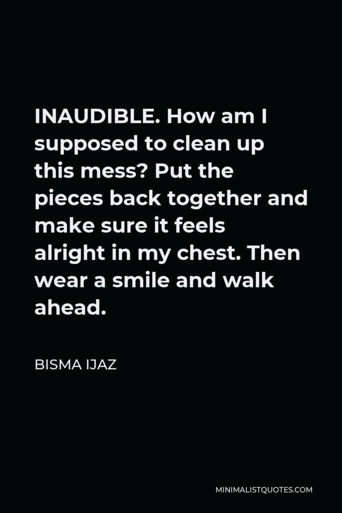Bisma Ijaz Quote - INAUDIBLE. How am I supposed to clean up this mess?Put the pieces back together and make sure it feels alright in my chest.Then wear a smile and walk ahead.