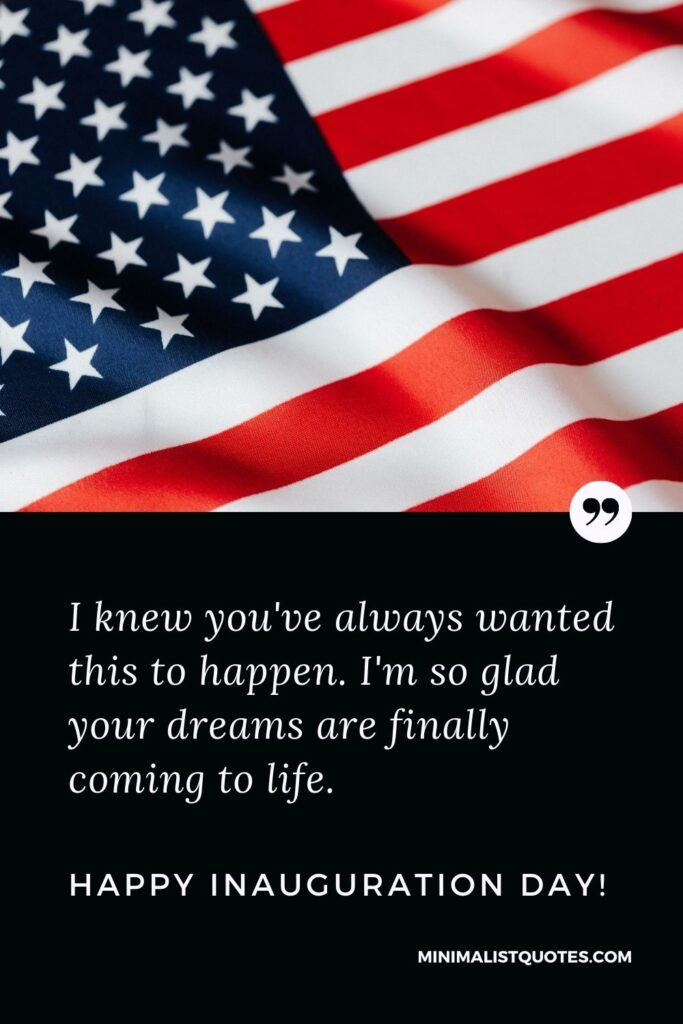Inauguration Day Quote, Wish & Message With Image: I knew you've always wanted this to happen. I'm so glad your dreams are finally coming to life. Happy Inauguration Day!