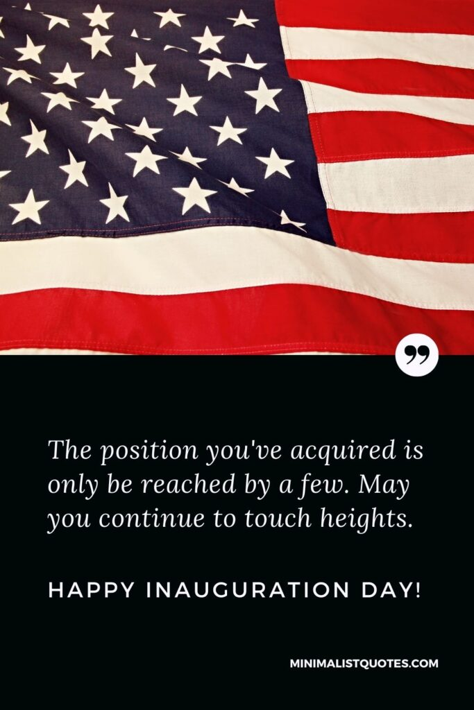 Inauguration Day Quote, Wish & Message With Image: The position you've acquired is only be reached by a few. May you continue to touch heights. Happy Inauguration Day!