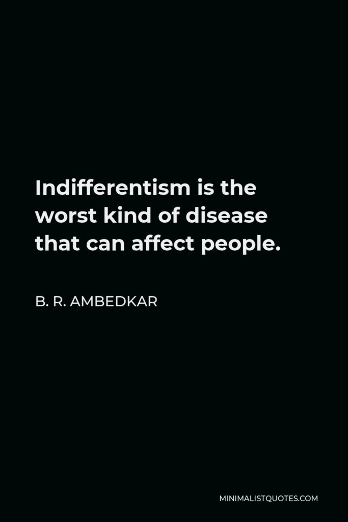 B. R. Ambedkar Quote - Indifferentism is the worst kind of disease that can affect people.