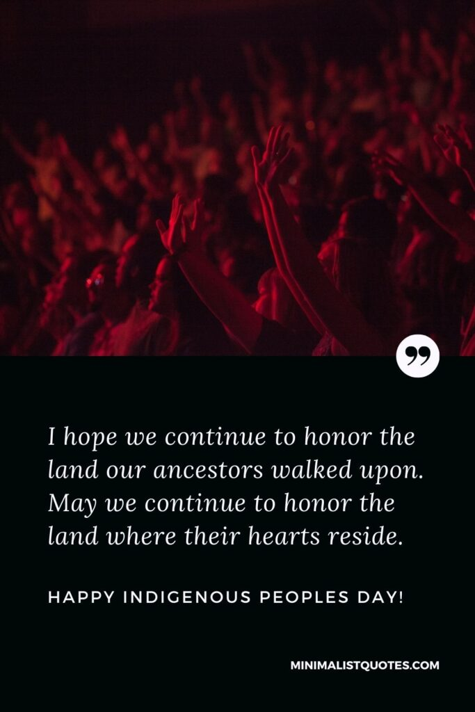 Indigenous Peoples Day Quote, Wish & Message With Image: I hope we continue to honor the land our ancestors walked upon. May we continue to honor the land where their hearts reside. Happy Indigenous Peoples Day!