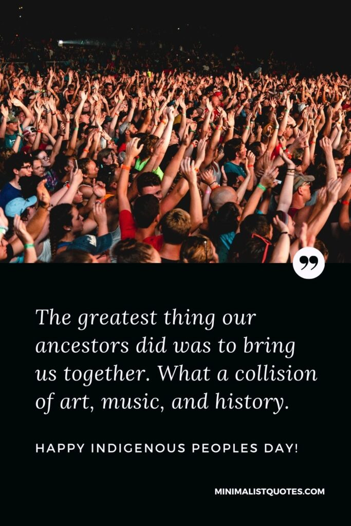Indigenous Peoples Day Quote, Wish & Message With Image: The greatest thing our ancestors did was to bring us together. What a collision of art, music, and history.