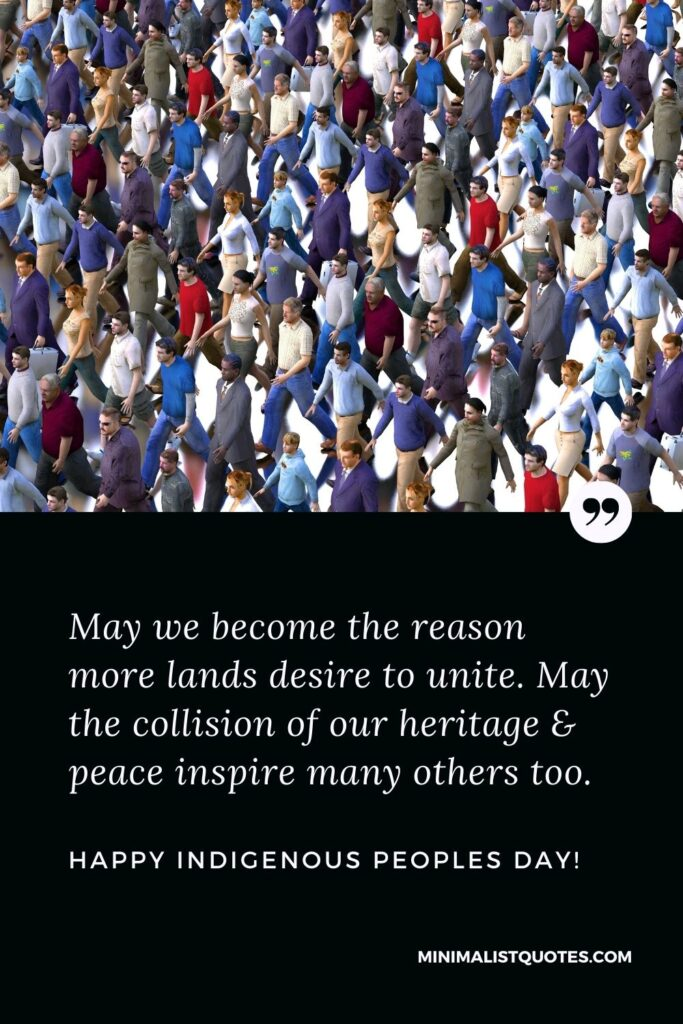 Indigenous Peoples Day Quote, Wish & Message With Image: May we become the reason more lands desire to unite. May the collision of our heritage & peace inspire many others too. Happy Indigenous Peoples Day!