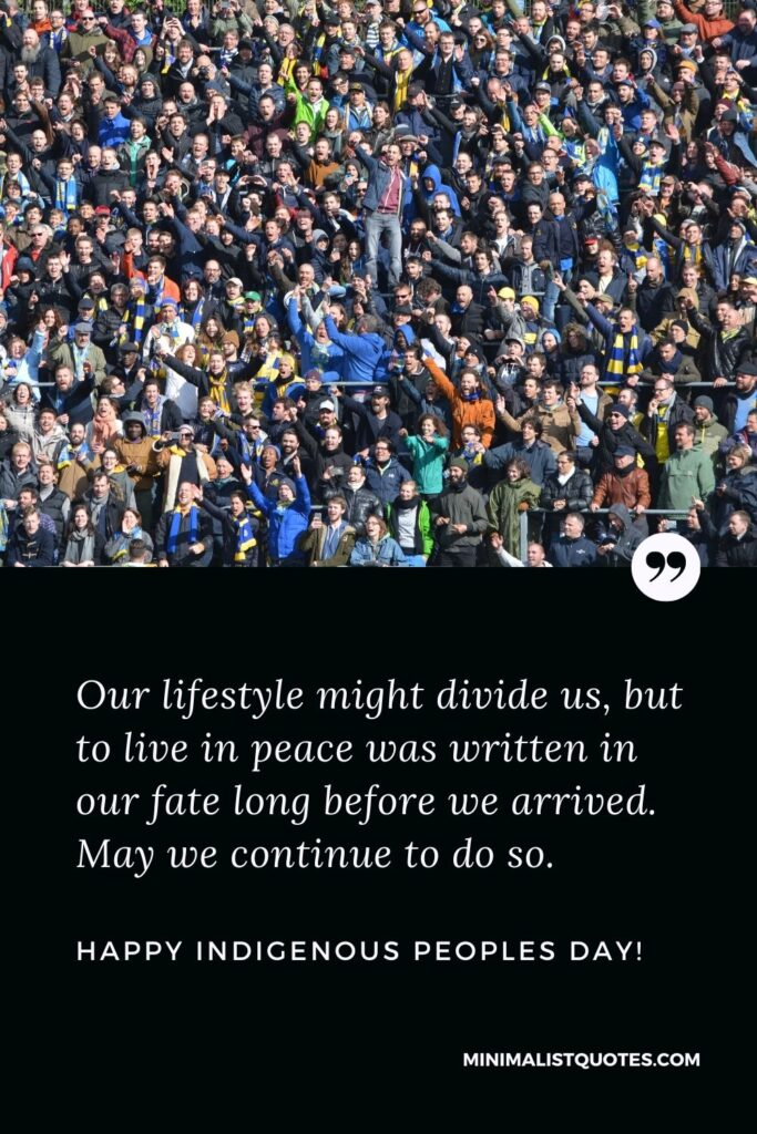 Indigenous Peoples Day Quote, Wish & Message With Image: Our lifestyle might divide us, but to live in peace was written in our fate long before we arrived. May we continue to do so. Happy Indigenous Peoples Day!
