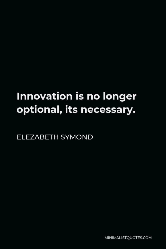 Elezabeth Symond Quote - Innovation is no longer optional, its necessary.