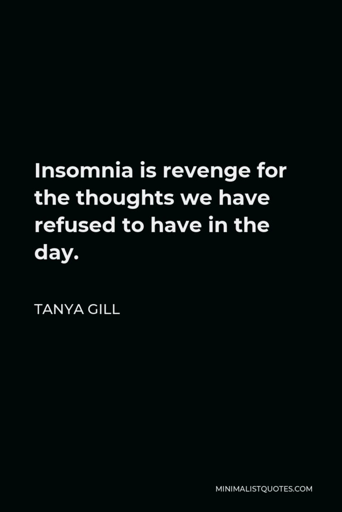 Tanya Gill Quote - Insomnia is revenge for the thoughts we have refused to have in the day.