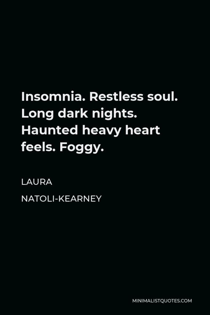 Laura Natoli-Kearney Quote - Insomnia. Restless soul. Long dark nights. Haunted heavy heart feels. Foggy.