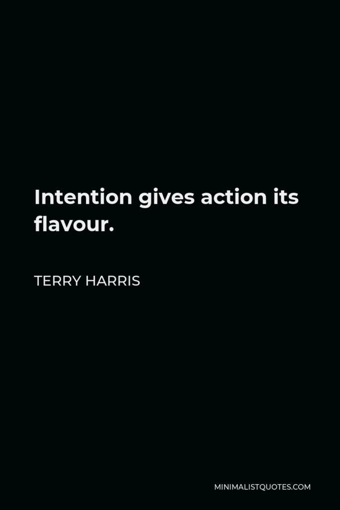Terry Harris Quote - Intention gives action its flavour.