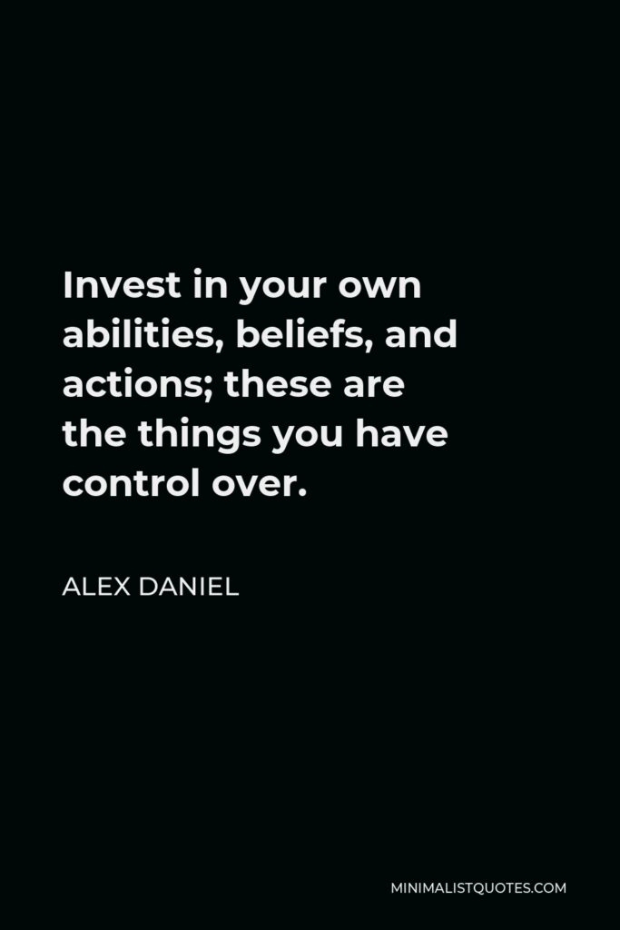 Alex Daniel Quote - Invest in your own abilities, beliefs, and actions; these are thethings you have control over.