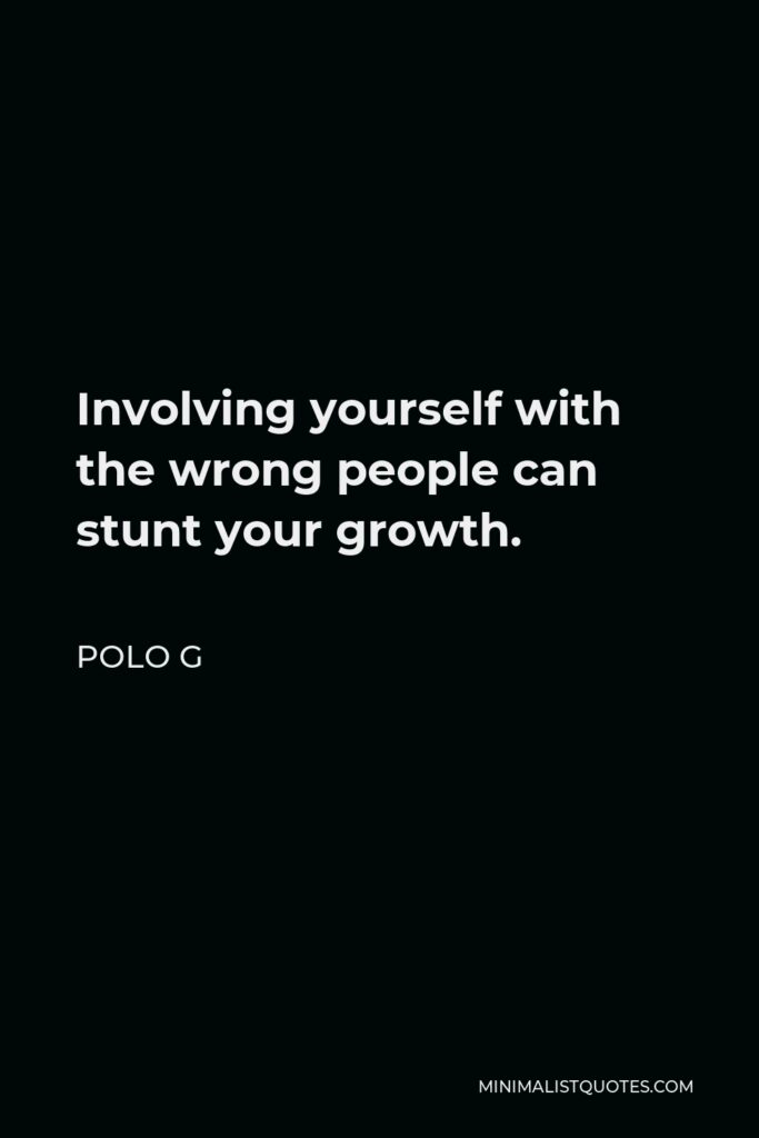 Polo G Quote - Involving yourself with the wrong people can stunt your growth.