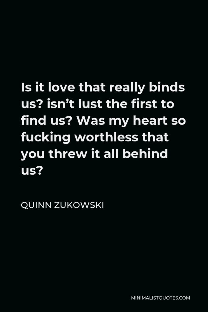 Quinn Zukowski Quote - Is it love that really binds us? isn't lust the first to find us? Was my heart so fucking worthless that you threw it all behind us?