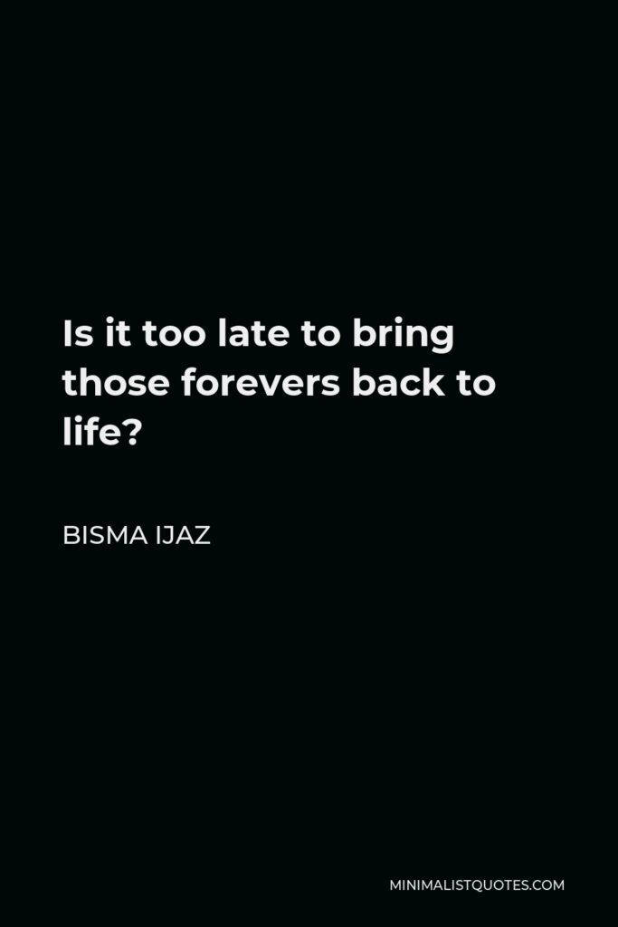 Bisma Ijaz Quote - Is it too late to bring those forevers back to life?