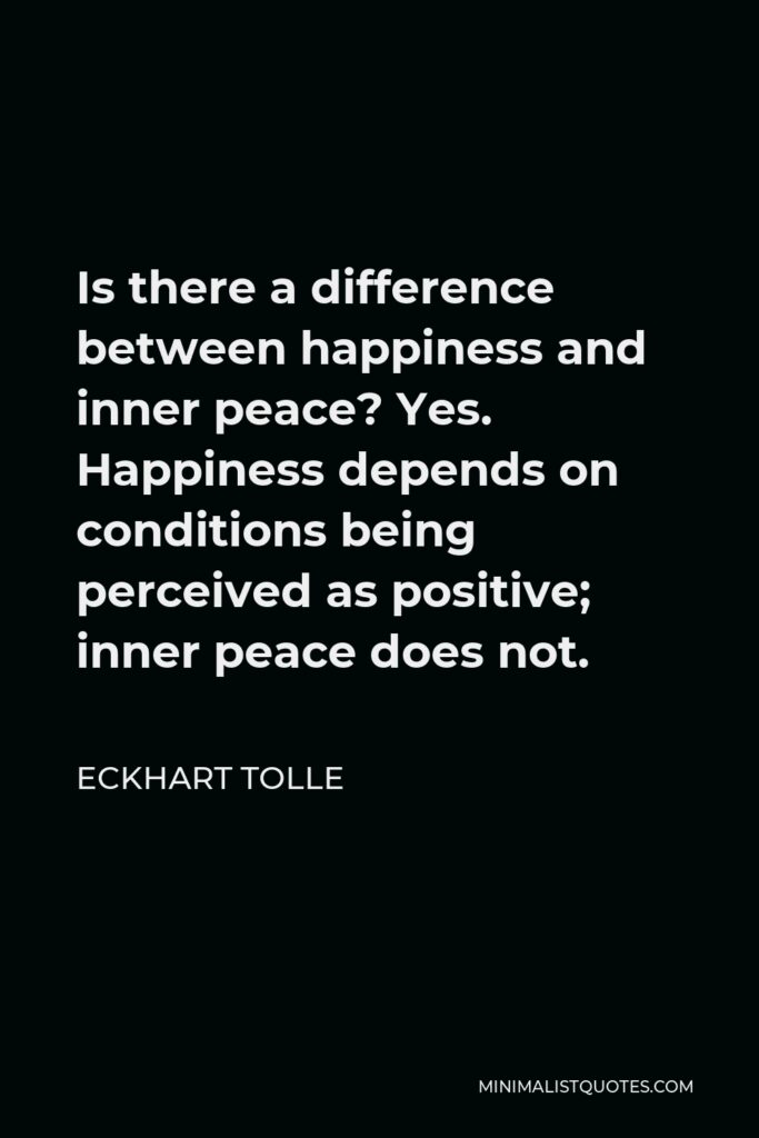 Eckhart Tolle Quote - Is there a difference between happiness and inner peace? Yes. Happiness depends on conditions being perceived as positive; inner peace does not.