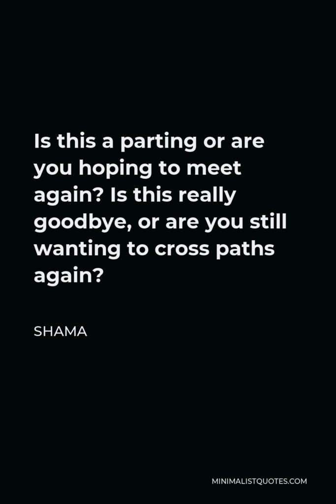 Shama Quote - Is this a parting or are you hoping to meet again? Is this really goodbye, or are you still wanting to cross paths again?
