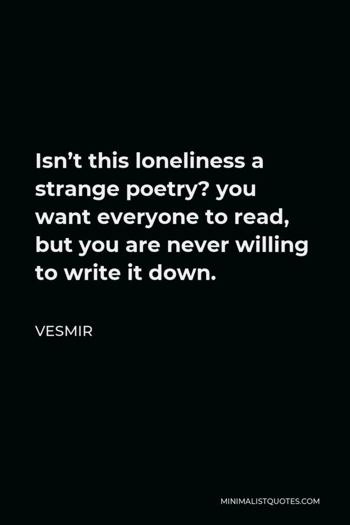Vesmir Quote - Isn't this loneliness a strange poetry? you want everyone to read, but you are never willing to write it down.