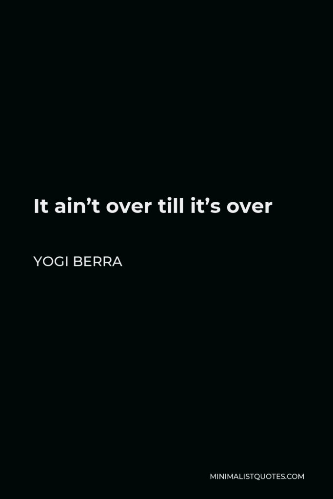Yogi Berra Quote - It ain't over till it's over