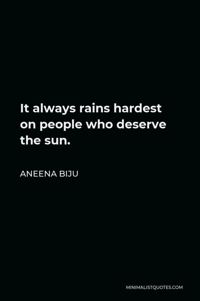 Aneena Biju Quote - It always rains hardest on people who deserve the sun.