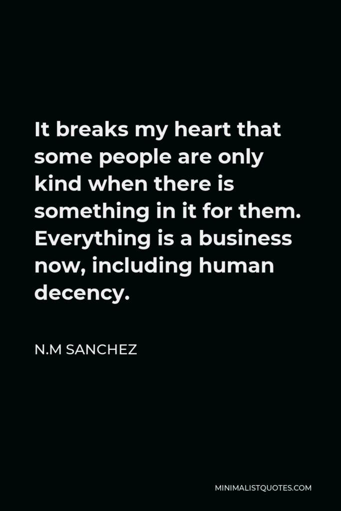 N.M Sanchez Quote - It breaks my heart that some people are only kind when there is something in it for them. Everything is a business now, including human decency.