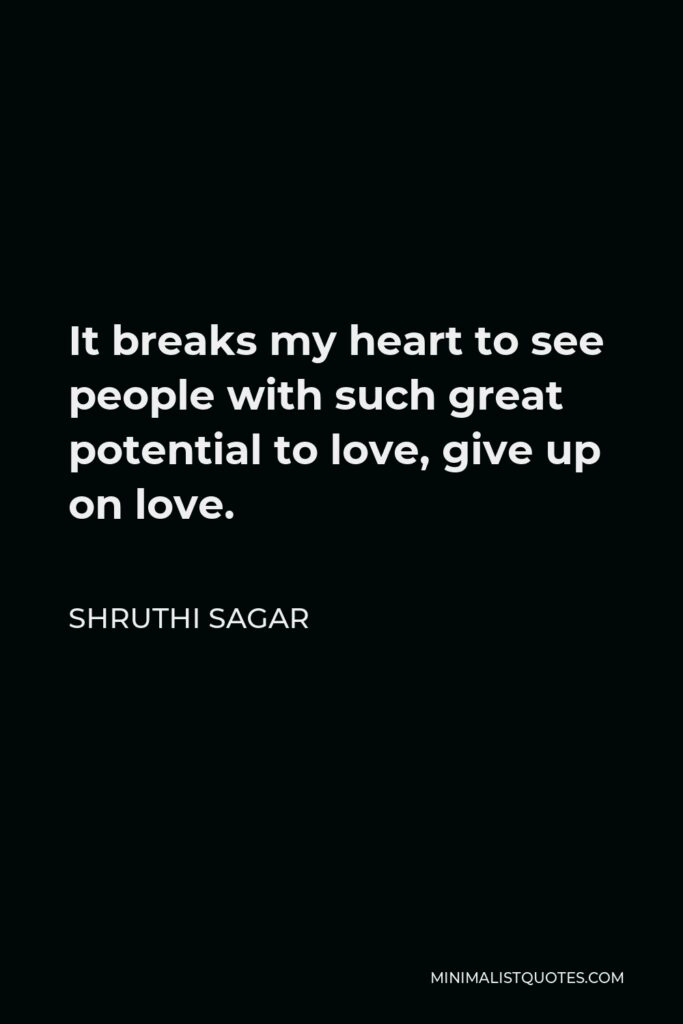 Shruthi Sagar Quote - It breaks my heart to see people with such great potential to love, give up on love.