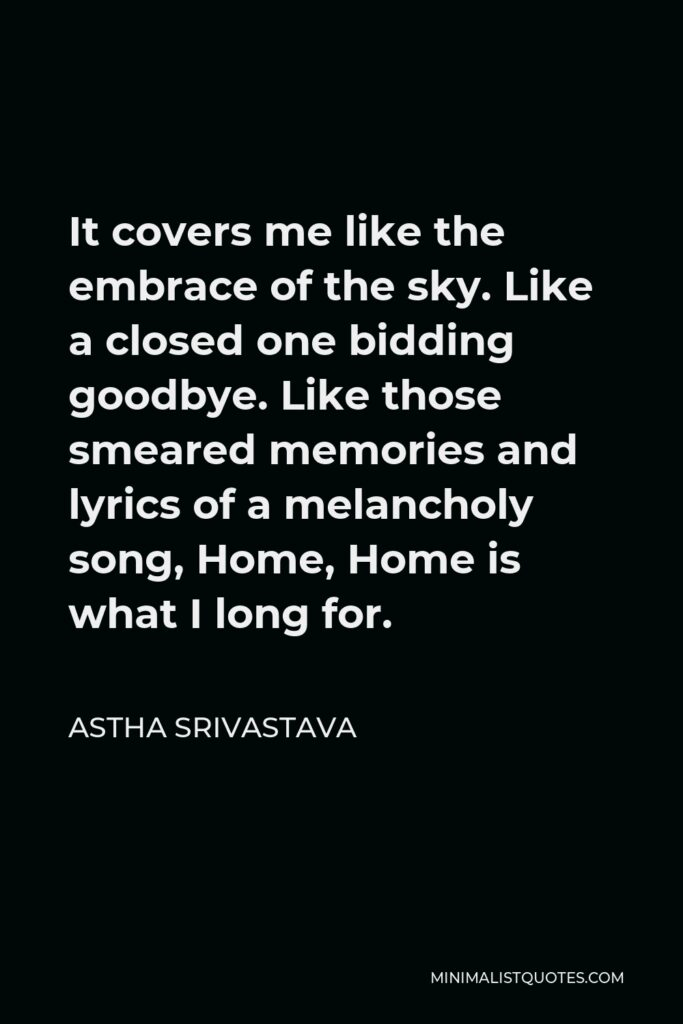 Astha Srivastava Quote - It covers me like the embrace of the sky. Like a closed one bidding goodbye. Like those smeared memories and lyrics of a melancholy song, Home, Home is what I long for.