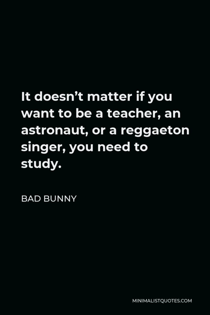 Bad Bunny Quote - It doesn't matter if you want to be a teacher, an astronaut, or a reggaeton singer, you need to study.