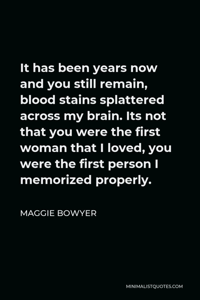 Maggie Bowyer Quote - It has been years now and you still remain, blood stains splattered across my brain. Its not that you were the first woman that I loved, you were the first person I memorized properly.