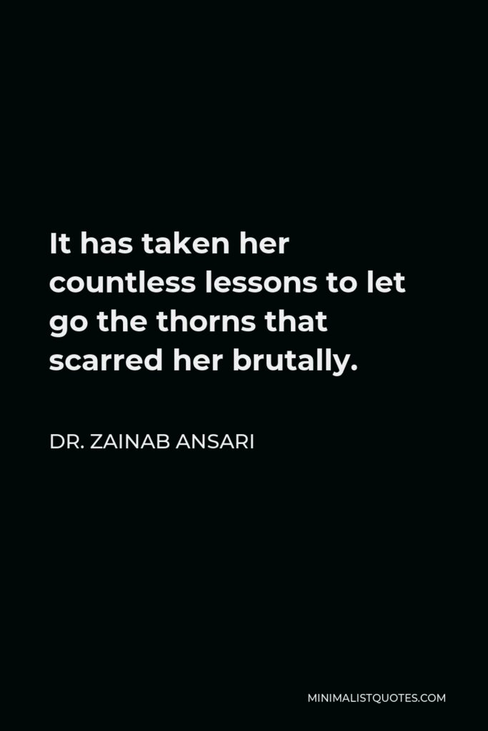 Dr. Zainab Ansari Quote - It has taken her countless lessons to let go the thorns that scarred her brutally.