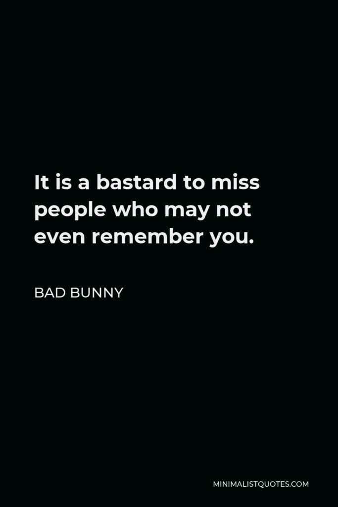 Bad Bunny Quote - It is a bastard to miss people who may not even remember you.