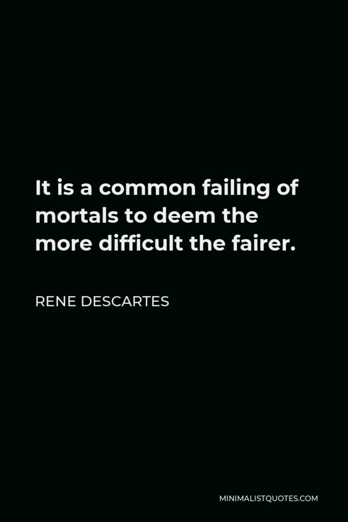 Rene Descartes Quote - It is a common failing of mortals to deem the more difficult the fairer.